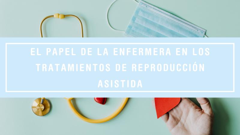 El papel de la enfermera en un tratamiento de reproducción asistida